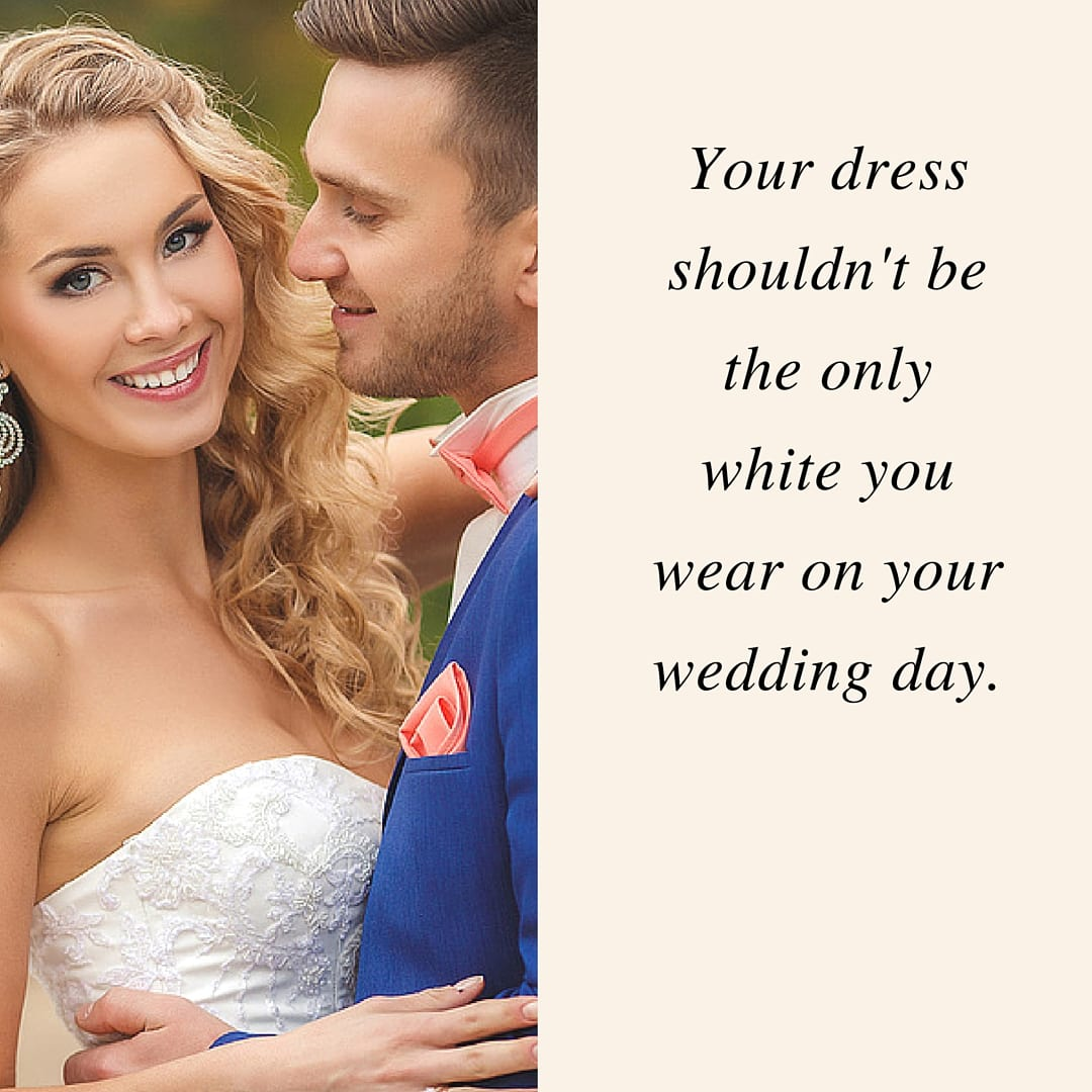 Your dress shouldnt be the only white you wear on your wedding day